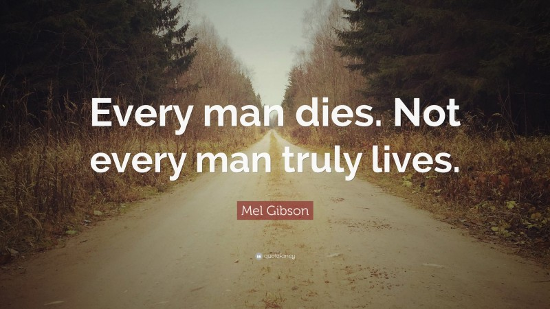 """Mel Gibson Quote: """"Every man dies. Not every man truly lives."""""""