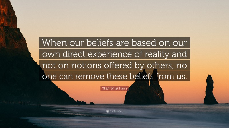 """Thich Nhat Hanh Quote: """"When our beliefs are based on our own direct experience of reality and not on notions offered by others, no one can remove these beliefs from us."""""""