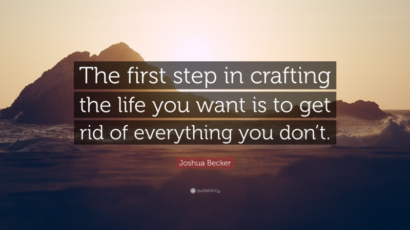 """Joshua Becker Quote: """"The first step in crafting the life you want is to get rid of everything you don't."""""""