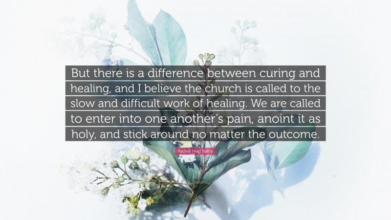 """Rachel Held Evans Quote: """"But there is a difference between curing and healing, and I believe the church is called to the slow and difficult work of healing. We are called to enter into one another's pain, anoint it as holy, and stick around no matter the outcome."""""""