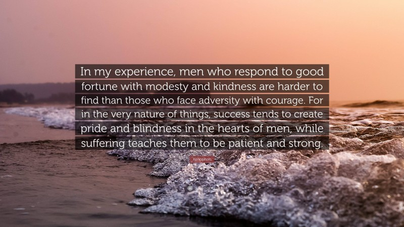 """Xenophon Quote: """"In my experience, men who respond to good fortune with modesty and kindness are harder to find than those who face adversity with courage. For in the very nature of things, success tends to create pride and blindness in the hearts of men, while suffering teaches them to be patient and strong."""""""