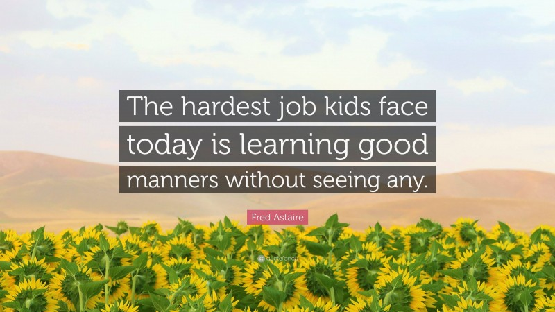 """Fred Astaire Quote: """"The hardest job kids face today is learning good manners without seeing any."""""""