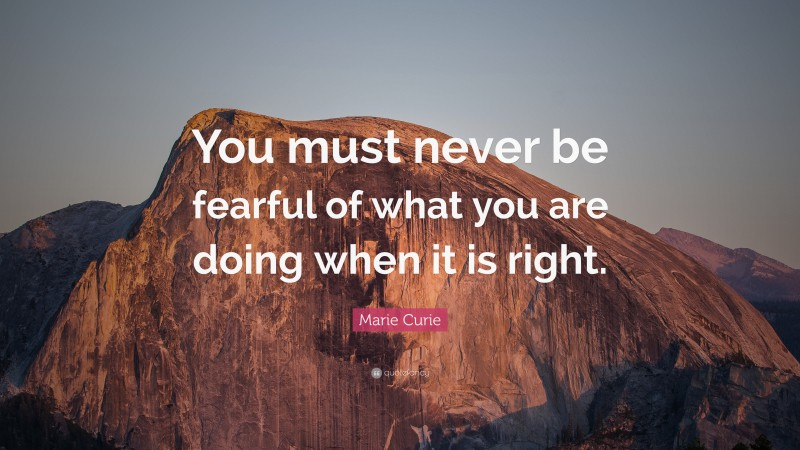 """Marie Curie Quote: """"You must never be fearful of what you are doing when it is right."""""""