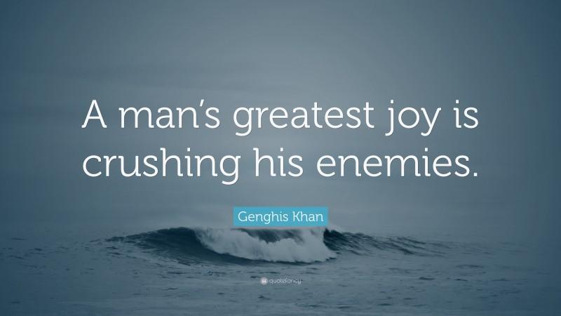 "Genghis Khan Quote: ""A man's greatest joy is crushing his enemies."""