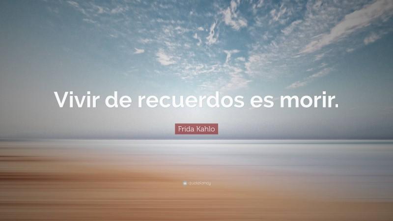 """Frida Kahlo Quote: """"Vivir de recuerdos es morir."""""""