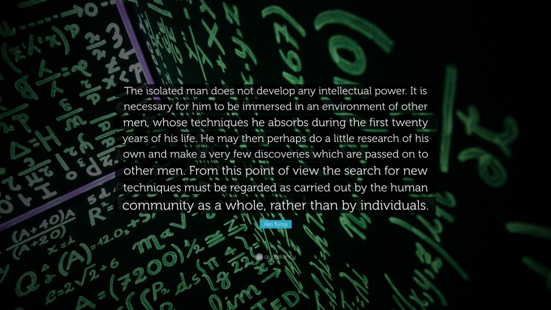 """Alan Turing Quote: """"The isolated man does not develop any intellectual power. It is necessary for him to be immersed in an environment of other men, whose techniques he absorbs during the first twenty years of his life. He may then perhaps do a little research of his own and make a very few discoveries which are passed on to other men. From this point of view the search for new techniques must be regarded as carried out by the human community as a whole, rather than by individuals."""""""