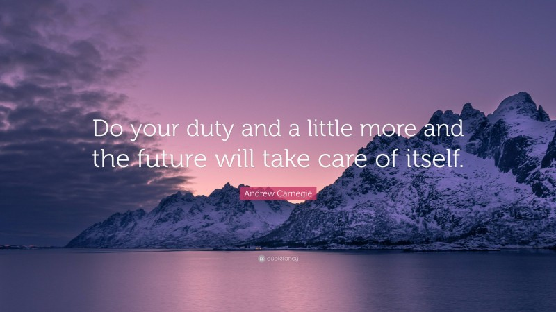 """Andrew Carnegie Quote: """"Do your duty and a little more and the future will take care of itself."""""""