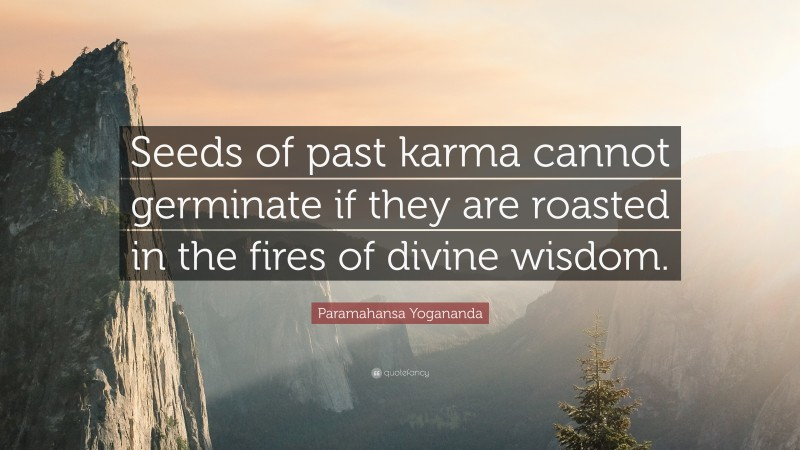 """Paramahansa Yogananda Quote: """"Seeds of past karma cannot germinate if they are roasted in the fires of divine wisdom."""""""