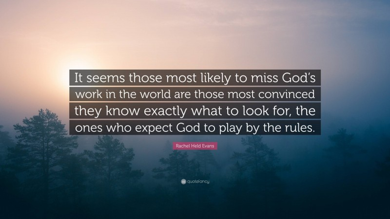 """Rachel Held Evans Quote: """"It seems those most likely to miss God's work in the world are those most convinced they know exactly what to look for, the ones who expect God to play by the rules."""""""