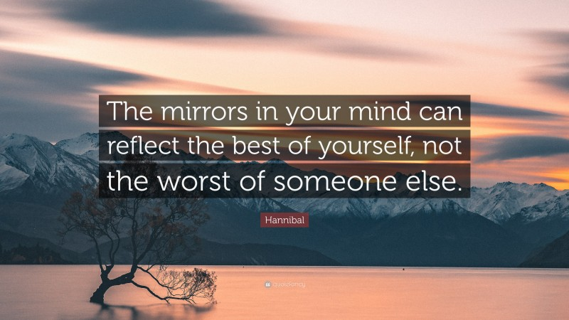 """Hannibal Quote: """"The mirrors in your mind can reflect the best of yourself, not the worst of someone else."""""""