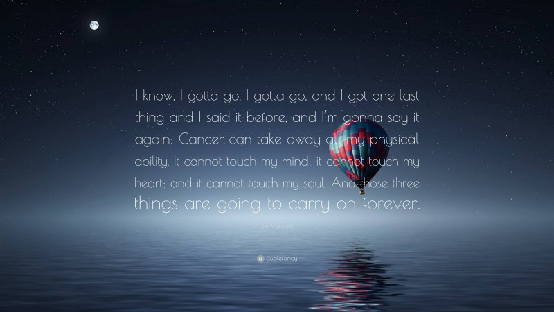 """Jim Valvano Quote: """"I know, I gotta go, I gotta go, and I got one last thing and I said it before, and I'm gonna say it again: Cancer can take away all my physical ability. It cannot touch my mind; it cannot touch my heart; and it cannot touch my soul. And those three things are going to carry on forever."""""""