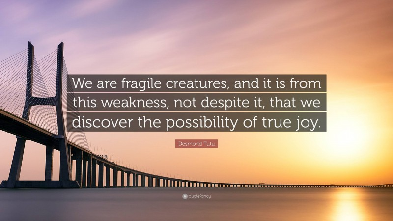 """Desmond Tutu Quote: """"We are fragile creatures, and it is from this weakness, not despite it, that we discover the possibility of true joy."""""""