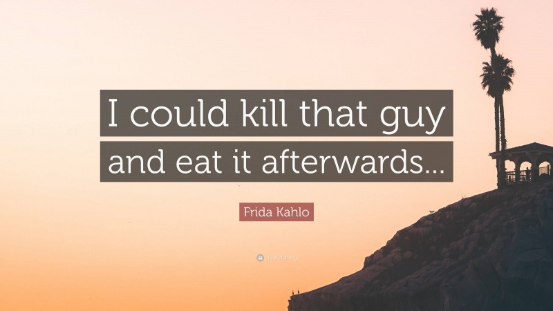 """Frida Kahlo Quote: """"I could kill that guy and eat it afterwards..."""""""