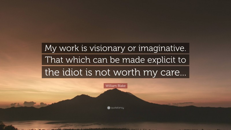 """William Blake Quote: """"My work is visionary or imaginative. That which can be made explicit to the idiot is not worth my care..."""""""
