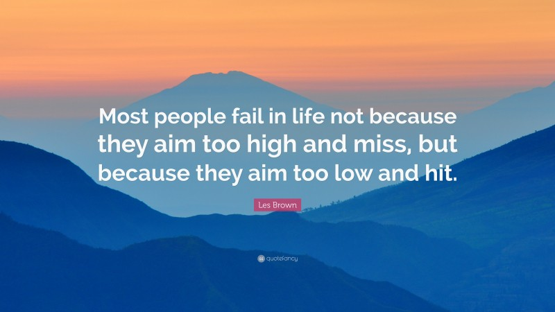 """Les Brown Quote: """"Most people fail in life not because they aim too high and miss, but because they aim too low and hit."""""""