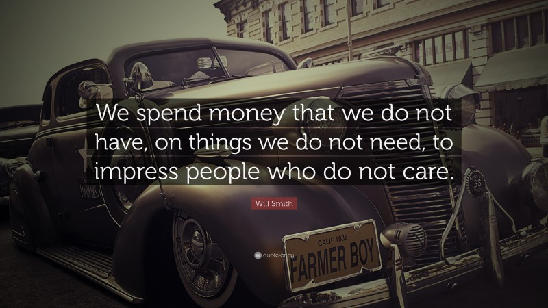 """Will Smith Quote: """"We spend money that we do not have, on things we do not need, to impress people who do not care."""""""