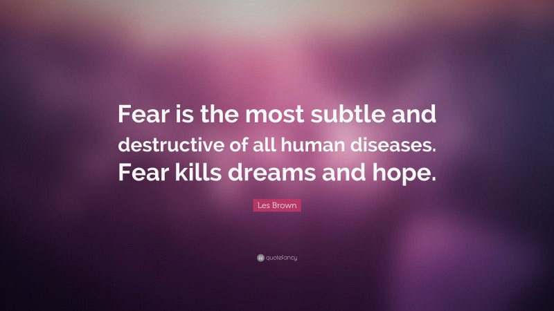 """Les Brown Quote: """"Fear is the most subtle and destructive of all human diseases. Fear kills dreams and hope."""""""