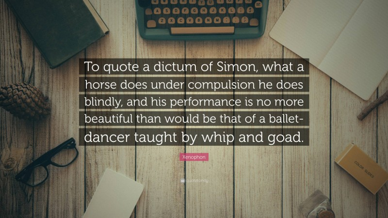 """Xenophon Quote: """"To quote a dictum of Simon, what a horse does under compulsion he does blindly, and his performance is no more beautiful than would be that of a ballet-dancer taught by whip and goad."""""""