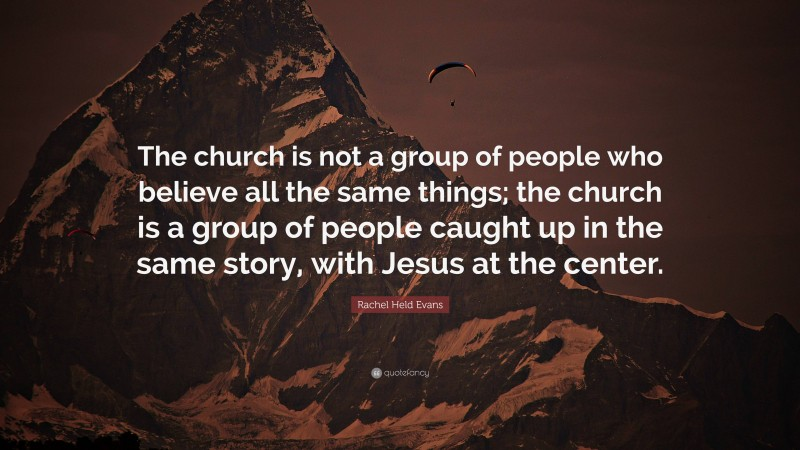 """Rachel Held Evans Quote: """"The church is not a group of people who believe all the same things; the church is a group of people caught up in the same story, with Jesus at the center."""""""