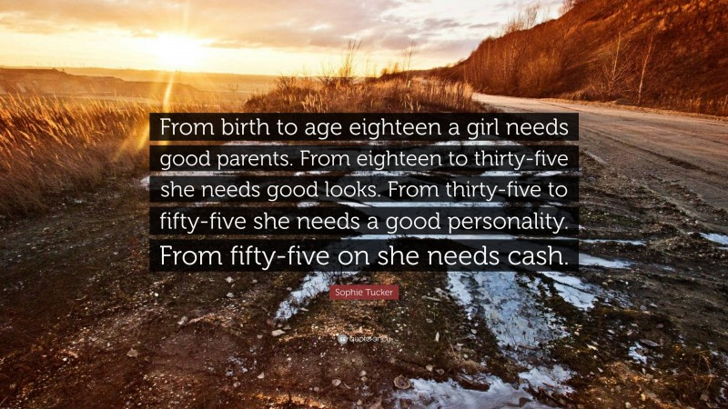 """Sophie Tucker Quote: """"From birth to age eighteen a girl needs good parents. From eighteen to thirty-five she needs good looks. From thirty-five to fifty-five she needs a good personality. From fifty-five on she needs cash."""""""