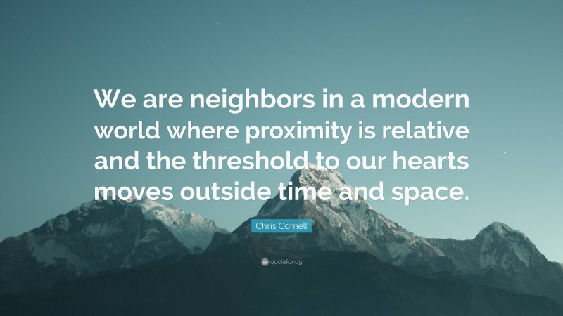 """Chris Cornell Quote: """"We are neighbors in a modern world where proximity is relative and the threshold to our hearts moves outside time and space."""""""