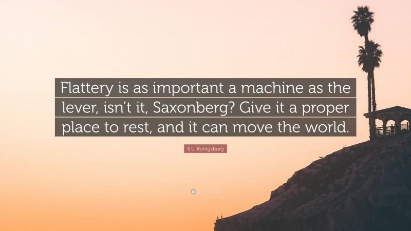 """E.L. Konigsburg Quote: """"Flattery is as important a machine as the lever, isn't it, Saxonberg? Give it a proper place to rest, and it can move the world."""""""