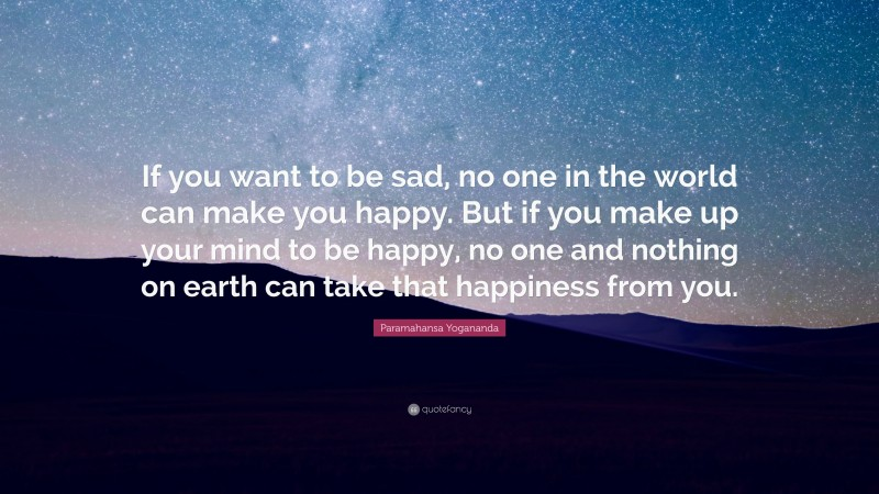 "Paramahansa Yogananda Quote: ""If you want to be sad, no one in the world can make you happy. But if you make up your mind to be happy, no one and nothing on earth can take that happiness from you."""