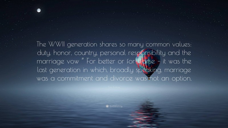 """Tom Brokaw Quote: """"The WWII generation shares so many common values: duty, honor, country, personal responsibility and the marriage vow """" For better or for worse – it was the last generation in which, broadly speaking, marriage was a commitment and divorce was not an option."""""""