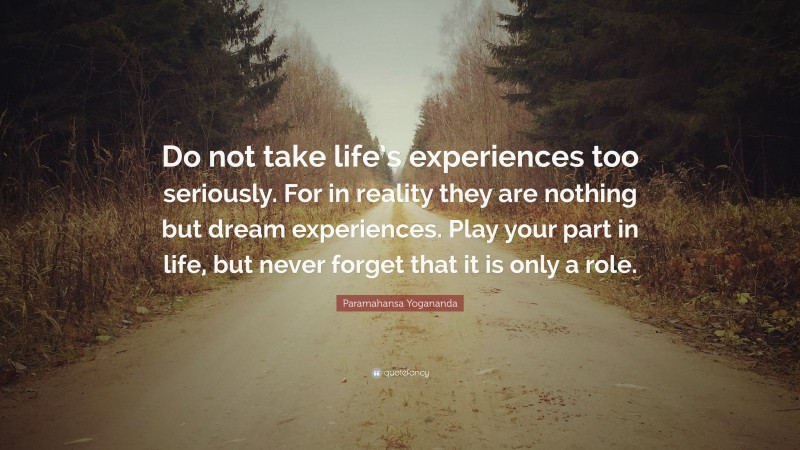"Paramahansa Yogananda Quote: ""Do not take life's experiences too seriously. For in reality they are nothing but dream experiences. Play your part in life, but never forget that it is only a role."""