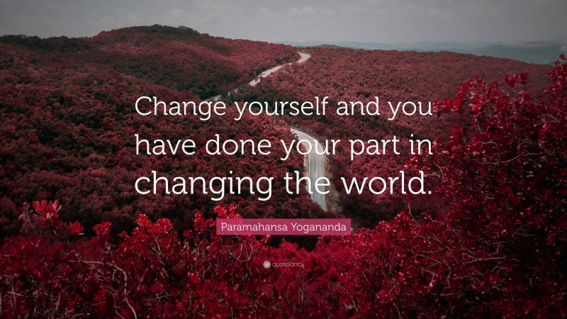 """Paramahansa Yogananda Quote: """"Change yourself and you have done your part in changing the world."""""""