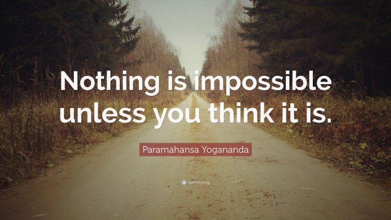 """Paramahansa Yogananda Quote: """"Nothing is impossible unless you think it is."""""""