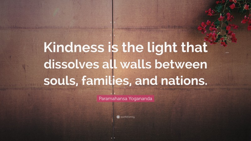 """Paramahansa Yogananda Quote: """"Kindness is the light that dissolves all walls between souls, families, and nations."""""""