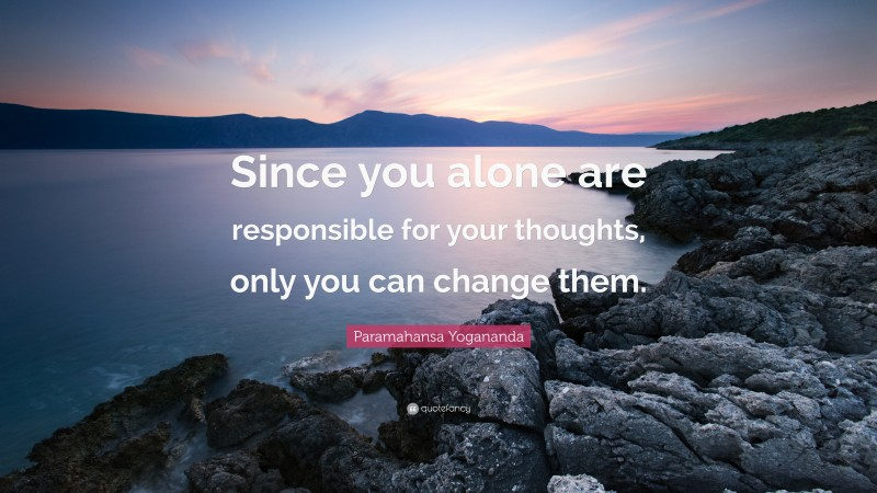 """Paramahansa Yogananda Quote: """"Since you alone are responsible for your thoughts, only you can change them."""""""