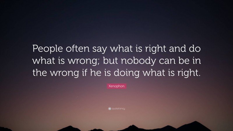 """Xenophon Quote: """"People often say what is right and do what is wrong; but nobody can be in the wrong if he is doing what is right."""""""