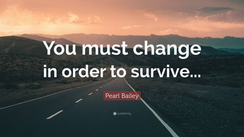 """Pearl Bailey Quote: """"You must change in order to survive..."""""""