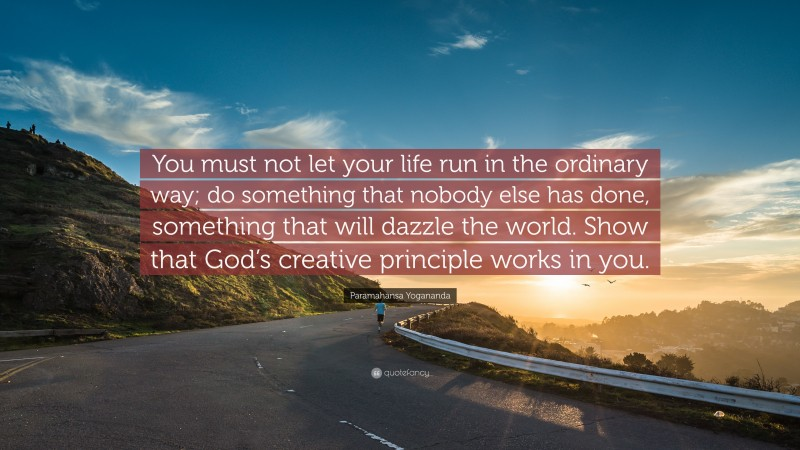 """Paramahansa Yogananda Quote: """"You must not let your life run in the ordinary way; do something that nobody else has done, something that will dazzle the world. Show that God's creative principle works in you."""""""