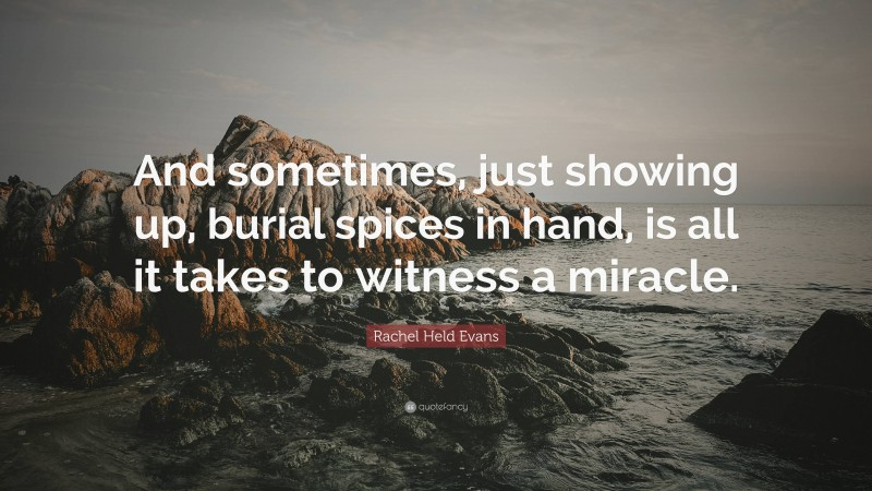 """Rachel Held Evans Quote: """"And sometimes, just showing up, burial spices in hand, is all it takes to witness a miracle."""""""