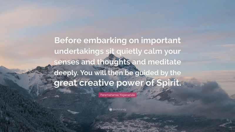"""Paramahansa Yogananda Quote: """"Before embarking on important undertakings sit quietly calm your senses and thoughts and meditate deeply. You will then be guided by the great creative power of Spirit."""""""