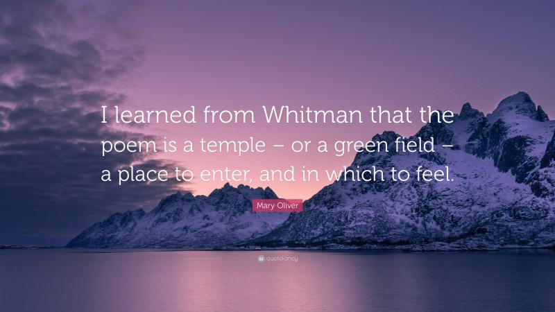 """Mary Oliver Quote: """"I learned from Whitman that the poem is a temple – or a green field – a place to enter, and in which to feel."""""""