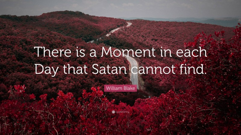 """William Blake Quote: """"There is a Moment in each Day that Satan cannot find."""""""