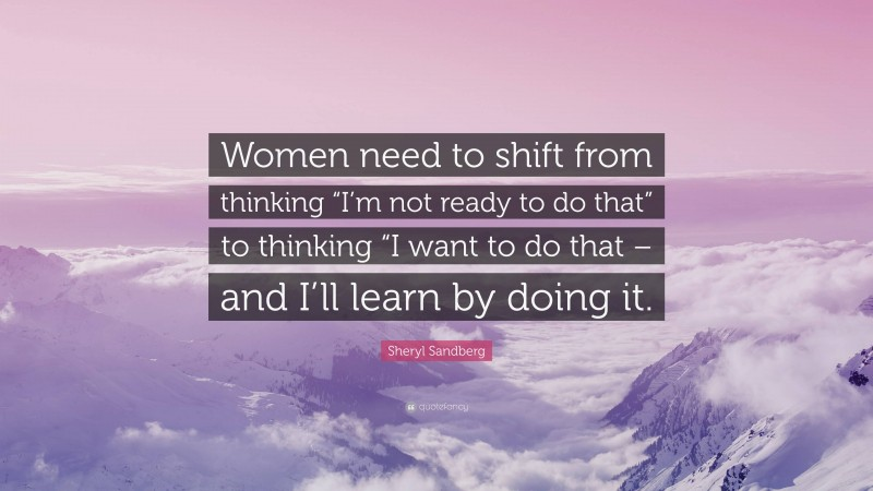 """Sheryl Sandberg Quote: """"Women need to shift from thinking """"I'm not ready to do that"""" to thinking """"I want to do that – and I'll learn by doing it."""""""