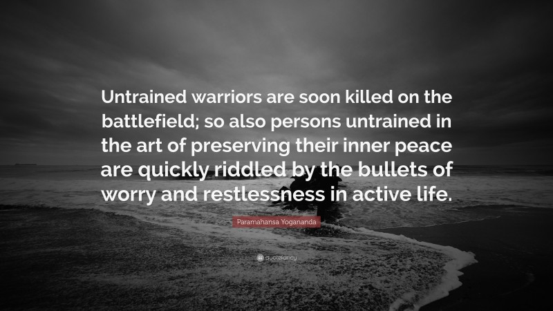 """Paramahansa Yogananda Quote: """"Untrained warriors are soon killed on the battlefield; so also persons untrained in the art of preserving their inner peace are quickly riddled by the bullets of worry and restlessness in active life."""""""