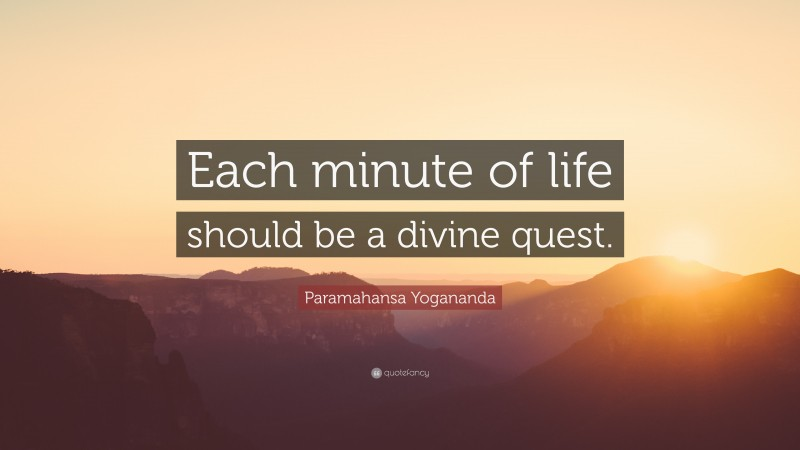 """Paramahansa Yogananda Quote: """"Each minute of life should be a divine quest."""""""