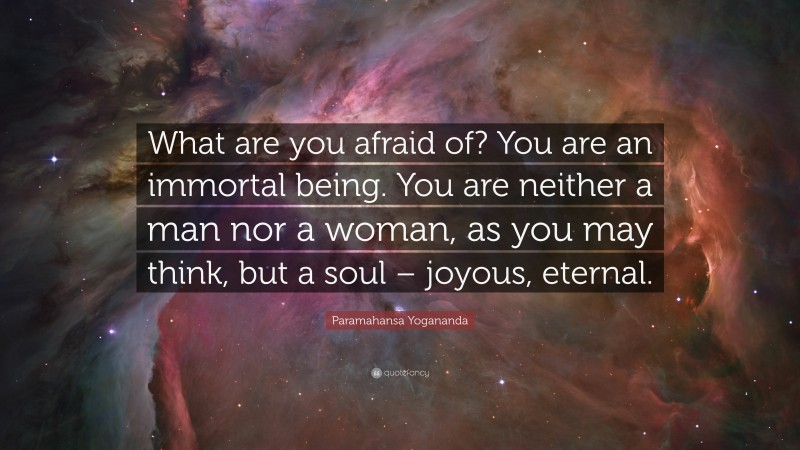 """Paramahansa Yogananda Quote: """"What are you afraid of? You are an immortal being. You are neither a man nor a woman, as you may think, but a soul – joyous, eternal."""""""