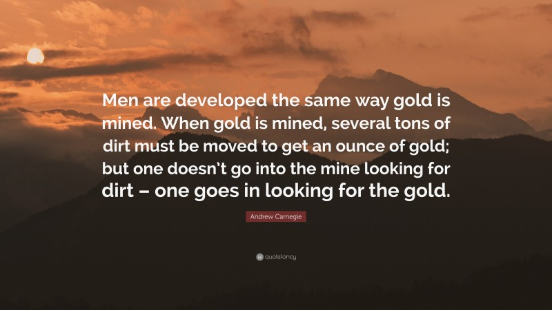 """Andrew Carnegie Quote: """"Men are developed the same way gold is mined. When gold is mined, several tons of dirt must be moved to get an ounce of gold; but one doesn't go into the mine looking for dirt – one goes in looking for the gold."""""""