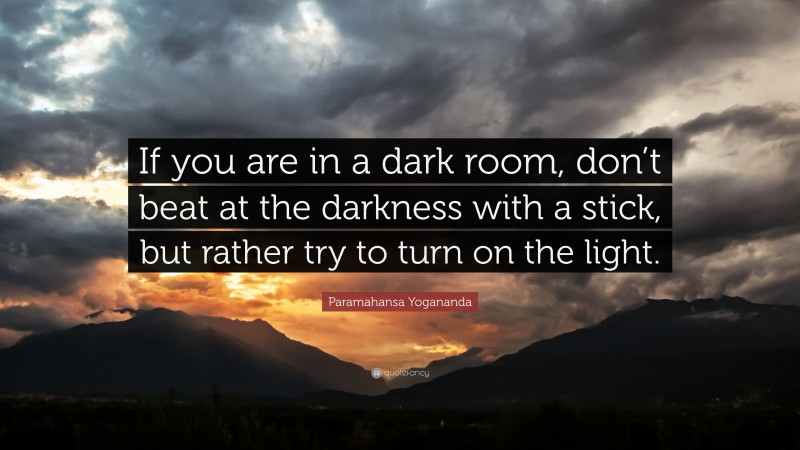 """Paramahansa Yogananda Quote: """"If you are in a dark room, don't beat at the darkness with a stick, but rather try to turn on the light."""""""