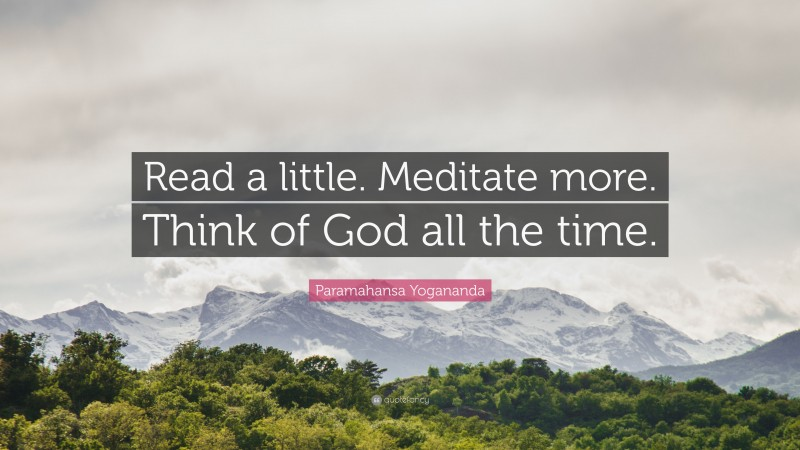 """Paramahansa Yogananda Quote: """"Read a little. Meditate more. Think of God all the time."""""""