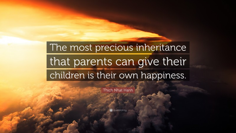 """Thich Nhat Hanh Quote: """"The most precious inheritance that parents can give their children is their own happiness."""""""