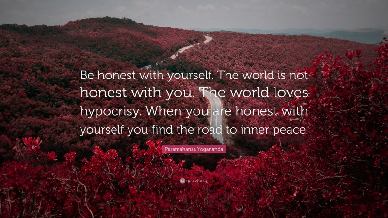 """Paramahansa Yogananda Quote: """"Be honest with yourself. The world is not honest with you. The world loves hypocrisy. When you are honest with yourself you find the road to inner peace."""""""