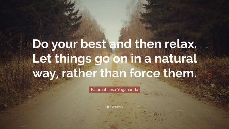 """Paramahansa Yogananda Quote: """"Do your best and then relax. Let things go on in a natural way, rather than force them."""""""
